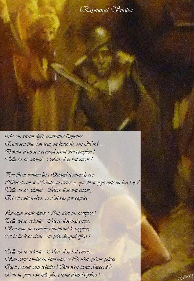 Raymond Soulier / / De son vivant déjà, combattre l'injustice / Était son but, son tout, sa boussole, son Nord … / Dormir dans son cercueil serait être complice ! / Telle est sa volonté : Mort, il se bat encor ! / / Peu firent comme lui : Quand résonne le cor / Nous clamant « Monte au cieux », qui dit « Je reste en lice ! » ? / Telle est sa volonté : Mort, il se bat encor ; / Et s'il reste ici-bas, ce n'est pas par caprice, / / Le repos serait doux ! Oui, c'est un sacrifice ! / Telle est sa volonté : Mort, il se bat encor. / Son âme ne s'envole ; endurant le supplice, / Il la lie à sa chair ; au prix de quel effort ! / / Telle est sa volonté : Mort, il se bat encor. / Son corps tombe en lambeaux ? Ce n'est qu'une pelisse / Qu'il recoud à loisir ! Qui n'en serait d'accord ? / L'on ne peut voir zèle plus grand dans la police ! / / Stellamaris