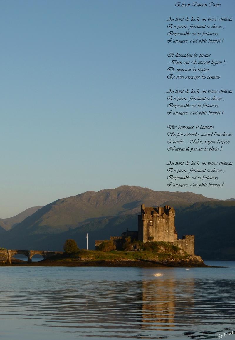 Eilean Donan Castle / / Au bord du loc'h, un vieux château / En pierre, fièrement se dresse ; / Imprenable est la forteresse, / L'attaquer, c'est périr bientôt ! / / Il dissuadait les pirates / – Dieu sait s'ils étaient légion ! – / De menacer la région / Et d'en saccager les pénates. / / Au bord du loc'h, un vieux château / En pierre, fièrement se dresse ; / Imprenable est la forteresse, / L'attaquer, c'est périr bientôt ! / / Des fantômes, le lamento / Se fait entendre quand l'on dresse / L'oreille … Mais, voyez, l'espèce / N'apparaît pas sur la photo ! / / Au bord du loc'h, un vieux château / En pierre, fièrement se dresse ; / Imprenable est la forteresse, / L'attaquer, c'est périr bientôt ! / / Stellamaris