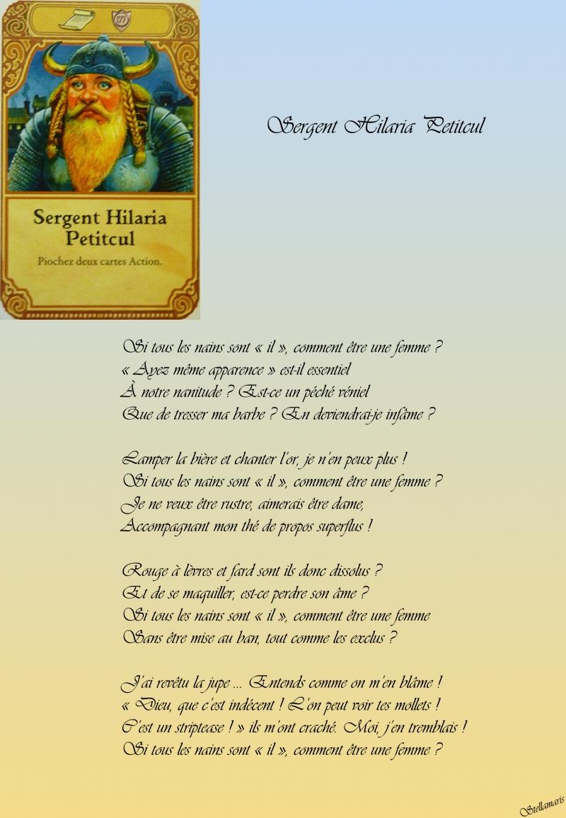 Sergent Hilaria Petitcul / / Si tous les nains sont « il », comment être une femme ? / « Ayez même apparence » est-il essentiel / À notre nanitude ? Est-ce un péché véniel / Que de tresser ma barbe ? En deviendrai-je infâme ? / / Lamper la bière et chanter l'or, je n'en peux plus ! / Si tous les nains sont « il », comment être une femme ? / Je ne veux être rustre, aimerais être dame, / Accompagnant mon thé de propos superflus ! / / Rouge à lèvres et fard sont ils donc dissolus ? / Et de se maquiller, est-ce perdre son âme ? / Si tous les nains sont « il », comment être une femme / Sans être mise au ban, tout comme les exclus ? / / J'ai revêtu la jupe … Entends comme on m'en blâme ! / « Dieu, que c'est indécent ! L'on peut voir tes mollets ! / C'est un striptease ! » ils m'ont craché. Moi, j'en tremblais ! / Si tous les nains sont « il », comment être une femme ? / / Stellamaris